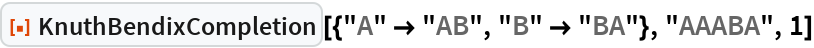 """ResourceFunction[  """"KnuthBendixCompletion""""][{""""A"""" -> """"AB"""", """"B"""" -> """"BA""""}, """"AAABA"""", 1]"""