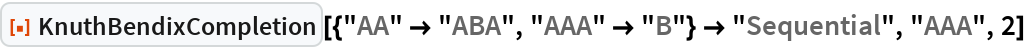"ResourceFunction[  ""KnuthBendixCompletion""][{""AA"" -> ""ABA"", ""AAA"" -> ""B""} -> ""Sequential"", ""AAA"", 2]"