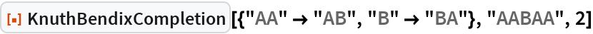 "ResourceFunction[  ""KnuthBendixCompletion""][{""AA"" -> ""AB"", ""B"" -> ""BA""}, ""AABAA"", 2]"