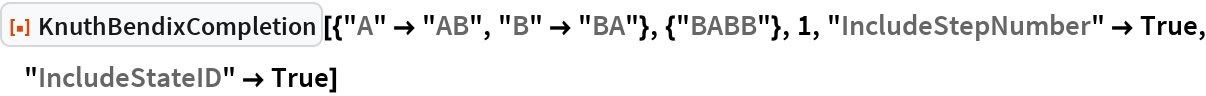"""ResourceFunction[  """"KnuthBendixCompletion""""][{""""A"""" -> """"AB"""", """"B"""" -> """"BA""""}, {""""BABB""""}, 1, """"IncludeStepNumber"""" -> True, """"IncludeStateID"""" -> True]"""