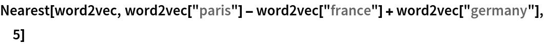 """Nearest[word2vec, word2vec[""""paris""""] - word2vec[""""france""""] + word2vec[""""germany""""], 5]"""
