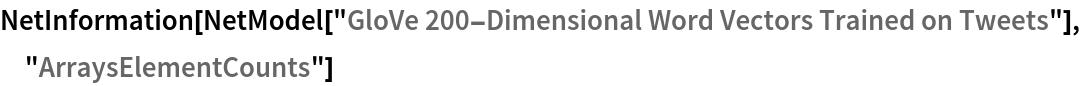 "NetInformation[  NetModel[""GloVe 200-Dimensional Word Vectors Trained on Tweets""], \ ""ArraysElementCounts""]"