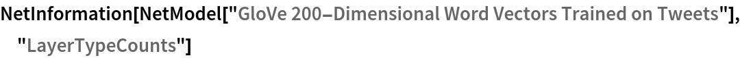 "NetInformation[  NetModel[""GloVe 200-Dimensional Word Vectors Trained on Tweets""], \ ""LayerTypeCounts""]"