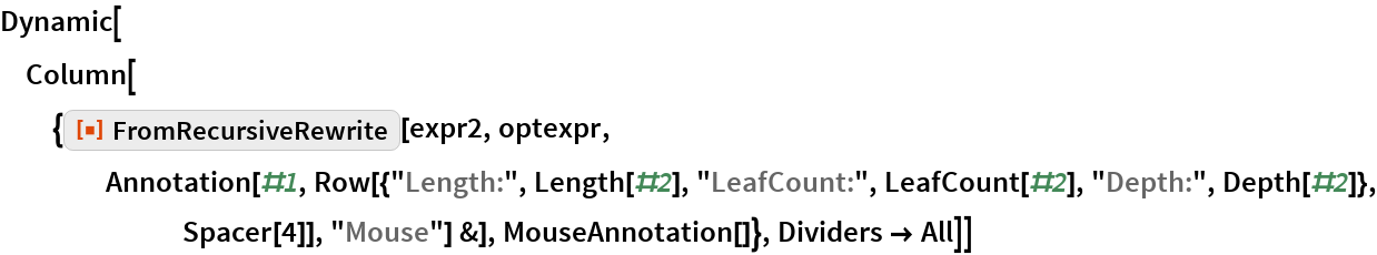 "Dynamic[Column[{ResourceFunction[""FromRecursiveRewrite""][expr2, optexpr, Annotation[#1, Row[{""Length:"", Length[#2], ""LeafCount:"", LeafCount[#2], ""Depth:"", Depth[#2]}, Spacer[4]], ""Mouse""] &], MouseAnnotation[]}, Dividers -> All]]"