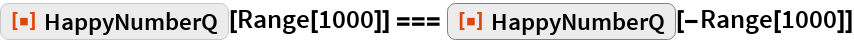"ResourceFunction[""HappyNumberQ""][Range[1000]] === ResourceFunction[""HappyNumberQ""][-Range[1000]]"