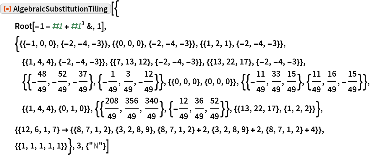 "ResourceFunction[""AlgebraicSubstitutionTiling""][{   Root[-1 - #1 + #1^3 &, 1],   {{{-1, 0, 0}, {-2, -4, -3}}, {{0, 0, 0}, {-2, -4, -3}}, {{1, 2, 1}, {-2, -4, -3}}, {{1, 4, 4}, {-2, -4, -3}}, {{7, 13, 12}, {-2, -4, -3}}, {{13, 22, 17}, {-2, -4, -3}}, {{-(48/49), -(52/49), -(37/49)}, {-(1/49), 3/      49, -(12/49)}}, {{0, 0, 0}, {0, 0, 0}}, {{-(11/49), 33/49, 15/      49}, {11/49, 16/49, -(15/49)}}, {{1, 4, 4}, {0, 1, 0}}, {{208/49,       356/49, 340/49}, {-(12/49), 36/49, 52/49}}, {{13, 22, 17}, {1, 2, 2}}}, {{12, 6, 1, 7} -> {{8, 7, 1, 2}, {3, 2, 8, 9}, {8, 7, 1, 2} + 2, {3, 2, 8, 9} + 2, {8, 7, 1, 2} + 4}}, {{1, 1, 1, 1, 1}}}, 3, {""N""}]"