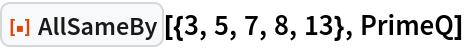 """ResourceFunction[""""AllSameBy""""][{3, 5, 7, 8, 13}, PrimeQ]"""