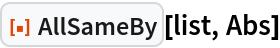 "ResourceFunction[""AllSameBy""][list, Abs]"