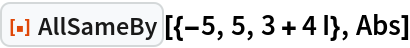 """ResourceFunction[""""AllSameBy""""][{-5, 5, 3 + 4 I}, Abs]"""