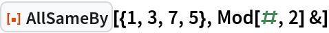 "ResourceFunction[""AllSameBy""][{1, 3, 7, 5}, Mod[#, 2] &]"
