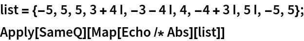 list = {-5, 5, 5, 3 + 4 I, -3 - 4 I, 4, -4 + 3 I, 5 I, -5, 5}; Apply[SameQ][Map[Echo /* Abs][list]]