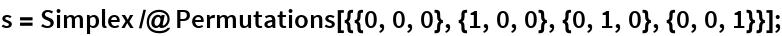 s = Simplex /@ Permutations[{{0, 0, 0}, {1, 0, 0}, {0, 1, 0}, {0, 0, 1}}];