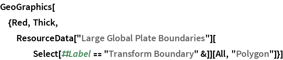 """GeoGraphics[{Red, Thick, ResourceData[""""Large Global Plate Boundaries""""][     Select[#Label == """"Transform Boundary"""" &]][All, """"Polygon""""]}]"""