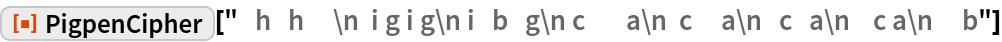 "ResourceFunction[  ""PigpenCipher""][""   h   h     \n  i g i g\n i   b   g\n c       a\n  \ c     a\n   c   a\n    c a\n     b""]"