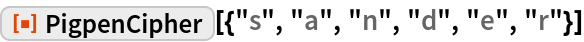 """ResourceFunction[""""PigpenCipher""""][{""""s"""", """"a"""", """"n"""", """"d"""", """"e"""", """"r""""}]"""