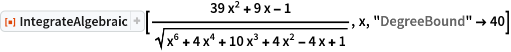 "ResourceFunction[""IntegrateAlgebraic""][(39 x^2 + 9 x - 1)/Sqrt[  x^6 + 4 x^4 + 10 x^3 + 4 x^2 - 4 x + 1], x, ""DegreeBound"" -> 40]"