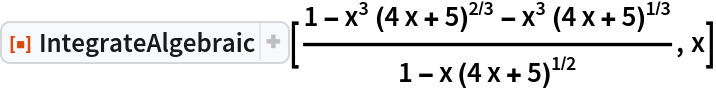 "ResourceFunction[""IntegrateAlgebraic""][(  1 - x^3 (4 x + 5)^(2/3) - x^3 (4 x + 5)^(1/3))/(  1 - x (4 x + 5)^(1/2)), x]"