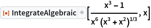 "ResourceFunction[""IntegrateAlgebraic""][(x^3 - 1)/(  x^6 (x^3 + x^2)^(1/3)), x]"