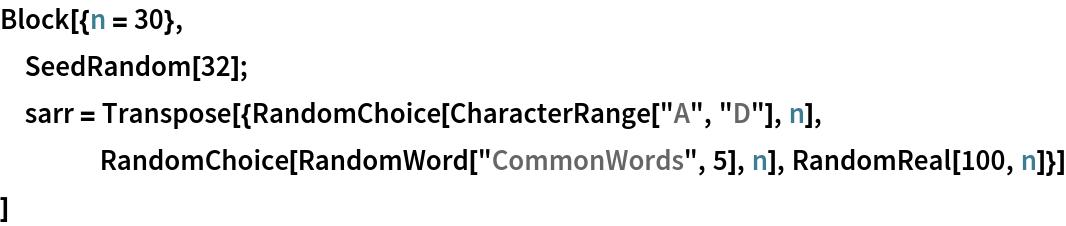 "Block[{n = 30},  SeedRandom[32];  sarr = Transpose[{RandomChoice[CharacterRange[""A"", ""D""], n], RandomChoice[RandomWord[""CommonWords"", 5], n], RandomReal[100, n]}]  ]"