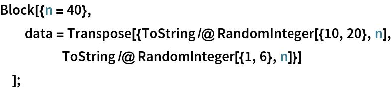 Block[{n = 40},   data = Transpose[{ToString /@ RandomInteger[{10, 20}, n], ToString /@ RandomInteger[{1, 6}, n]}]   ];