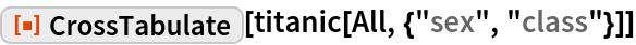 "ResourceFunction[""CrossTabulate""][titanic[All, {""sex"", ""class""}]]"