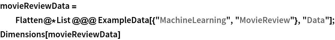 "movieReviewData = Flatten@*List @@@ ExampleData[{""MachineLearning"", ""MovieReview""}, ""Data""]; Dimensions[movieReviewData]"