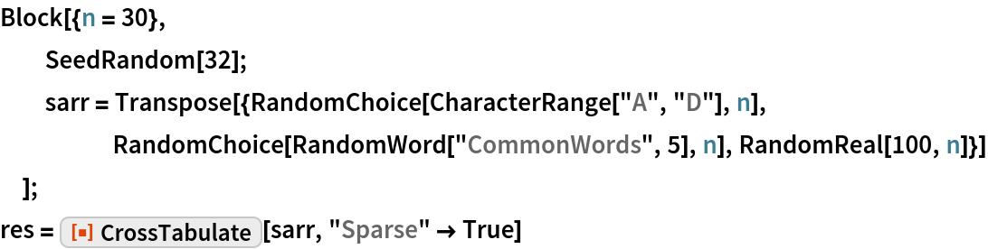 """Block[{n = 30},   SeedRandom[32];   sarr = Transpose[{RandomChoice[CharacterRange[""""A"""", """"D""""], n], RandomChoice[RandomWord[""""CommonWords"""", 5], n], RandomReal[100, n]}]   ]; res = ResourceFunction[""""CrossTabulate""""][sarr, """"Sparse"""" -> True]"""
