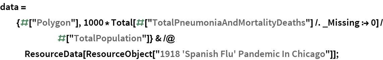 "data = {#[""Polygon""], 1000*Total[#[""TotalPneumoniaAndMortalityDeaths""] /. _Missing :> 0]/#[""TotalPopulation""]} & /@ ResourceData[\!\(\* TagBox[ RowBox[{""ResourceObject"", ""["", ""\""\<1918 'Spanish Flu' Pandemic In Chicago\>\"""", ""]""}], #& , BoxID -> ""ResourceTag-1918 'Spanish Flu' Pandemic In Chicago-Input"", AutoDelete->True]\)];"