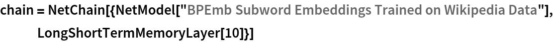 "chain = NetChain[{NetModel[     ""BPEmb Subword Embeddings Trained on Wikipedia Data""], LongShortTermMemoryLayer[10]}]"