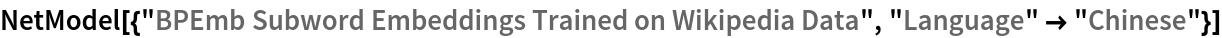 "NetModel[{""BPEmb Subword Embeddings Trained on Wikipedia Data"", ""Language"" -> ""Chinese""}]"