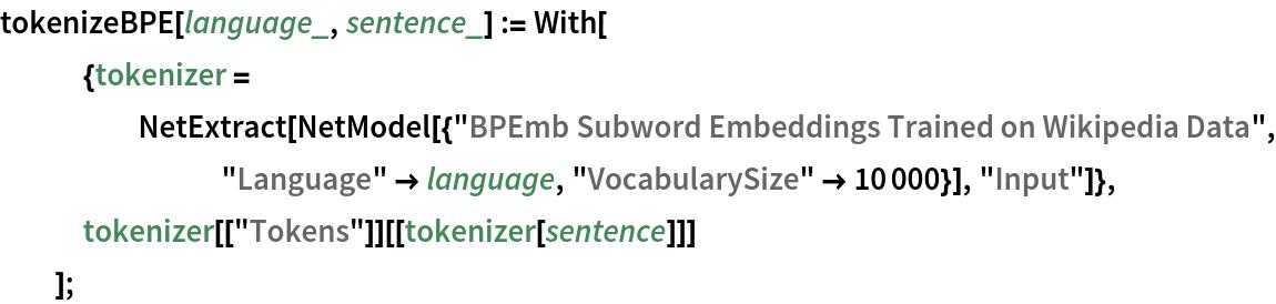 "tokenizeBPE[language_, sentence_] := With[    {tokenizer = NetExtract[       NetModel[{""BPEmb Subword Embeddings Trained on Wikipedia Data"", ""Language"" -> language, ""VocabularySize"" -> 10000}], ""Input""]},    tokenizer[[""Tokens""]][[tokenizer[sentence]]]    ];"