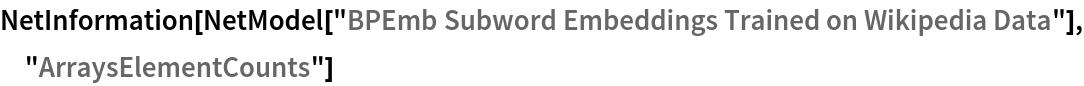 "NetInformation[  NetModel[""BPEmb Subword Embeddings Trained on Wikipedia Data""], \ ""ArraysElementCounts""]"