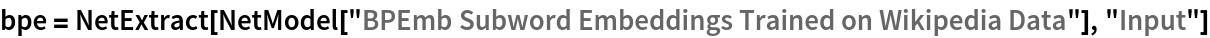 "bpe = NetExtract[   NetModel[""BPEmb Subword Embeddings Trained on Wikipedia Data""], ""Input""]"