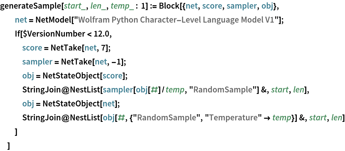 """generateSample[start_, len_, temp_ : 1] := Block[{net, score, sampler, obj},   net = NetModel[""""Wolfram Python Character-Level Language Model V1""""];   If[$VersionNumber < 12.0,    score = NetTake[net, 7];    sampler = NetTake[net, -1];    obj = NetStateObject[score];    StringJoin@     NestList[sampler[obj[#]/temp, """"RandomSample""""] &, start, len],    obj = NetStateObject[net];    StringJoin@     NestList[obj[#, {""""RandomSample"""", """"Temperature"""" -> temp}] &, start,       len]    ]   ]"""