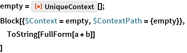 "empty = ResourceFunction[""UniqueContext""][]; Block[{$Context = empty, $ContextPath = {empty}},  ToString[FullForm[a + b]]  ]"