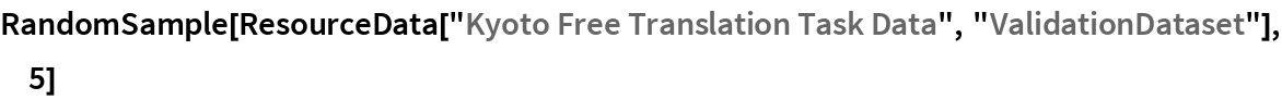 "RandomSample[  ResourceData[""Kyoto Free Translation Task Data"", ""ValidationDataset""], 5]"
