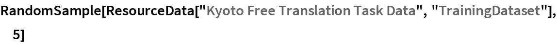 "RandomSample[  ResourceData[""Kyoto Free Translation Task Data"", ""TrainingDataset""],   5]"