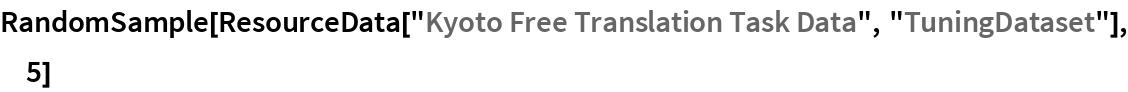 "RandomSample[  ResourceData[""Kyoto Free Translation Task Data"", ""TuningDataset""], 5]"