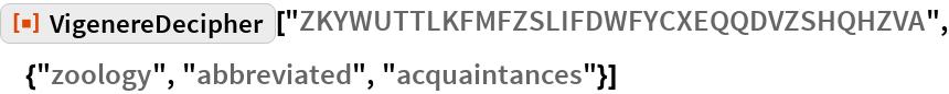 """ResourceFunction[  """"VigenereDecipher""""][""""ZKYWUTTLKFMFZSLIFDWFYCXEQQDVZSHQHZVA"""", \ {""""zoology"""", """"abbreviated"""", """"acquaintances""""}]"""