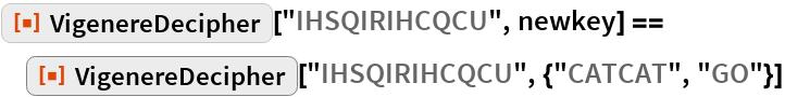 "ResourceFunction[""VigenereDecipher""][""IHSQIRIHCQCU"", newkey] == ResourceFunction[""VigenereDecipher""][   ""IHSQIRIHCQCU"", {""CATCAT"", ""GO""}]"