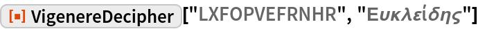 "ResourceFunction[  ""VigenereDecipher""][""LXFOPVEFRNHR"", ""\[CapitalEpsilon]\[Upsilon]\ \[Kappa]\[Lambda]\[CurlyEpsilon]ί\[Delta]\[Eta]\[FinalSigma]""]"