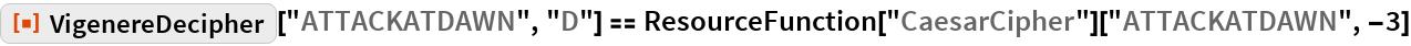 """ResourceFunction[""""VigenereDecipher""""][""""ATTACKATDAWN"""", """"D""""] == ResourceFunction[""""CaesarCipher""""][""""ATTACKATDAWN"""", -3]"""