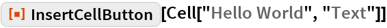 """ResourceFunction[""""InsertCellButton""""][Cell[""""Hello World"""", """"Text""""]]"""