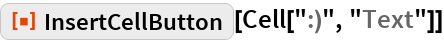 """ResourceFunction[""""InsertCellButton""""][Cell["""":)"""", """"Text""""]]"""