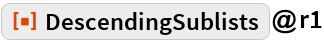 """ResourceFunction[""""DescendingSublists""""]@r1"""