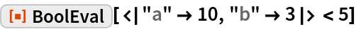 """ResourceFunction[""""BoolEval""""][< """"a"""" -> 10, """"b"""" -> 3 > < 5]"""