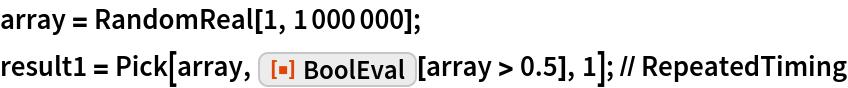 "array = RandomReal[1, 1000000]; result1 = Pick[array, ResourceFunction[""BoolEval""][array > 0.5], 1]; // RepeatedTiming"