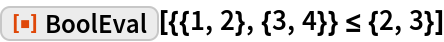 """ResourceFunction[""""BoolEval""""][{{1, 2}, {3, 4}} <= {2, 3}]"""