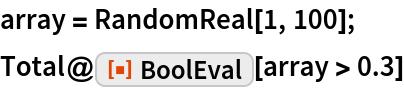 "array = RandomReal[1, 100]; Total@ResourceFunction[""BoolEval""][array > 0.3]"