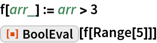 """f[arr_] := arr > 3 ResourceFunction[""""BoolEval""""][f[Range[5]]]"""
